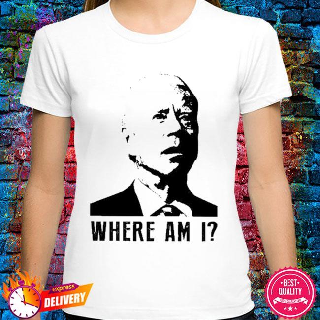 Joe Biden where am I shirt