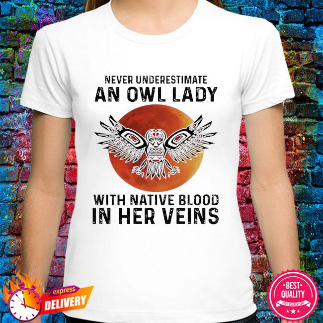 Never underestimate a Owl lady with Native blood in her veins shirt