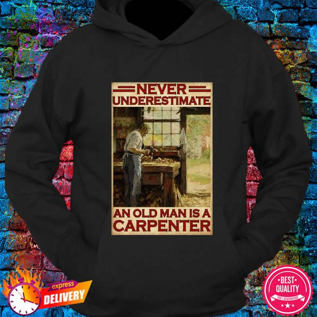 Never underestimate an old man is a carpenter s hoodie