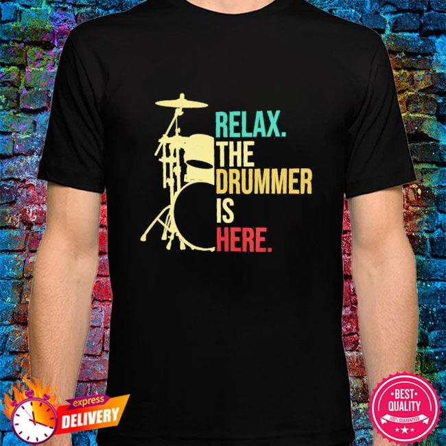 Relax the drummer is here shirt