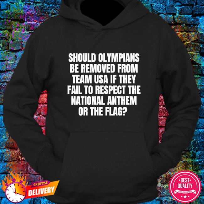 Should olympians be removed from team USA if they fail to respect the national anthem or the flag s hoodie