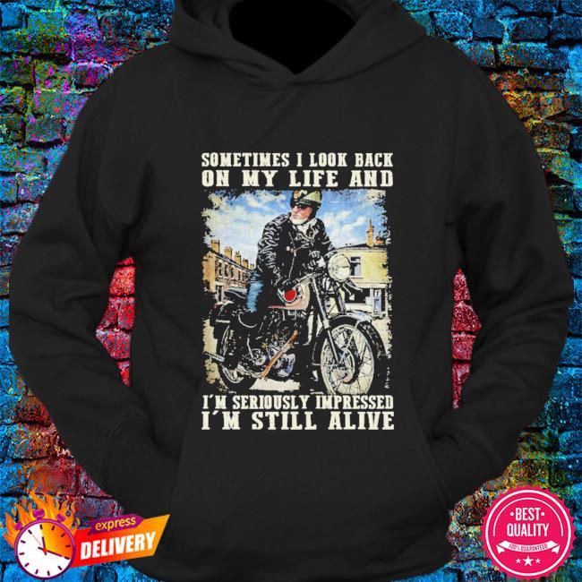 Sometimes I look back I'm seriously impressed I'm still alive s hoodie