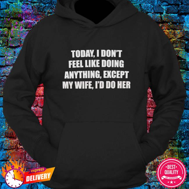 Today I don't feel like doing anything except my wife I'd do her s hoodie