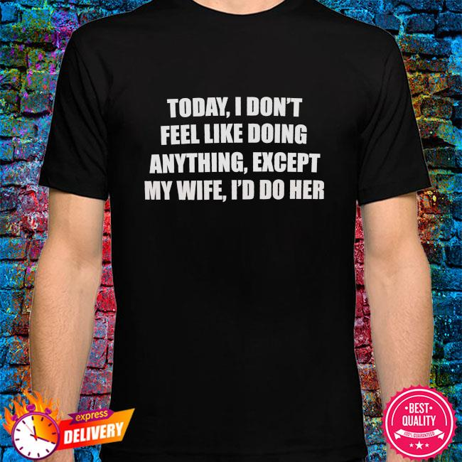 Today I don't feel like doing anything except my wife I'd do her shirt