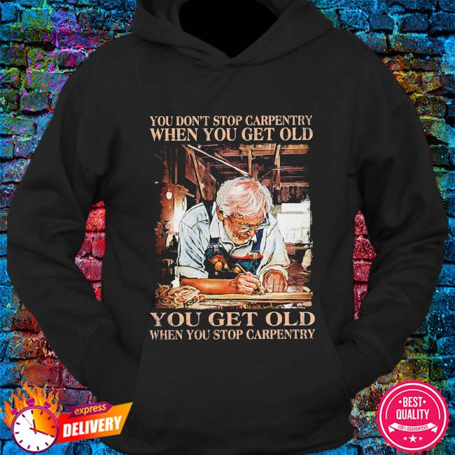 You don't stop carpentry when you get old you get old when stop carpentry s hoodie
